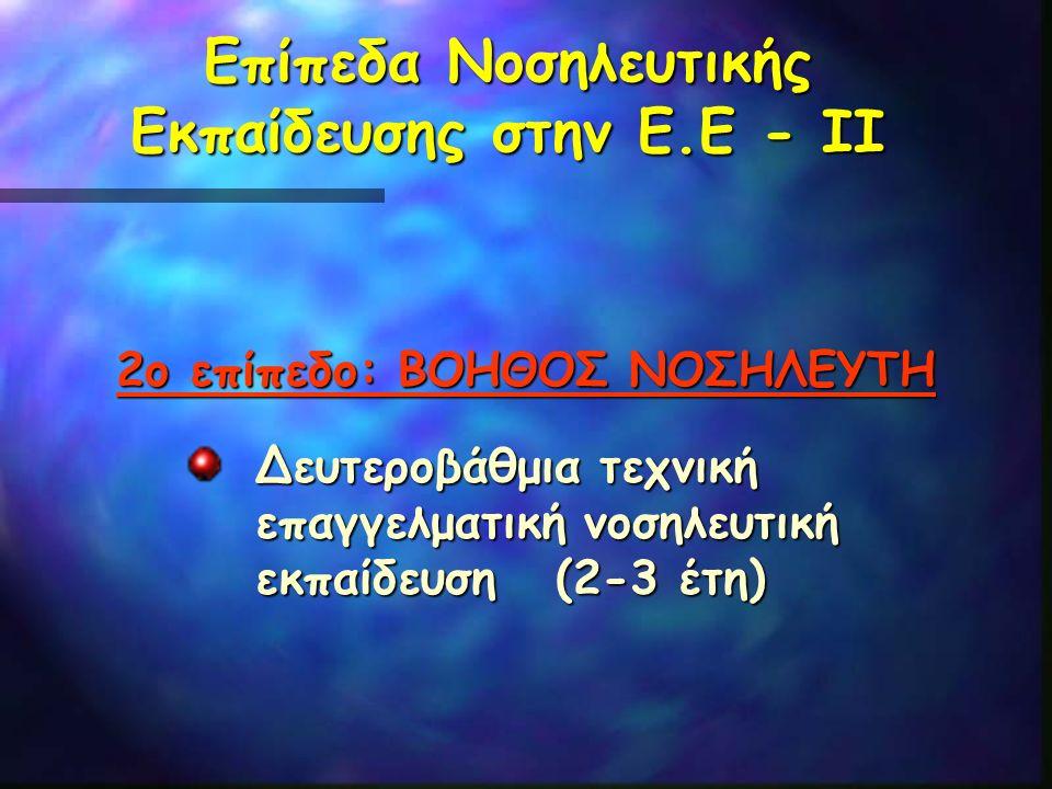 Επίπεδα Νοσηλευτικής Εκπαίδευσης στην Ε.Ε - ΙΙ 2ο επίπεδο: ΒΟΗΘΟΣ ΝΟΣΗΛΕΥΤΗ Δευτεροβάθμια τεχνική επαγγελματική νοσηλευτική εκπαίδευση (2-3 έτη)