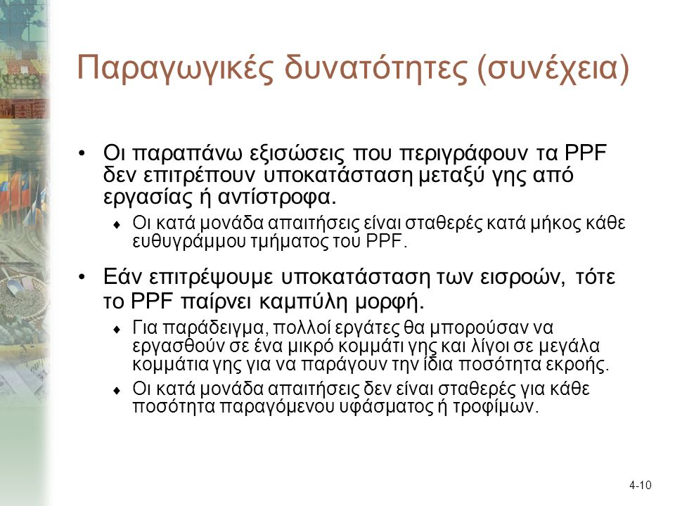 4-10 Παραγωγικές δυνατότητες (συνέχεια) Οι παραπάνω εξισώσεις που περιγράφουν τα PPF δεν επιτρέπουν υποκατάσταση μεταξύ γης από εργασίας ή αντίστροφα.