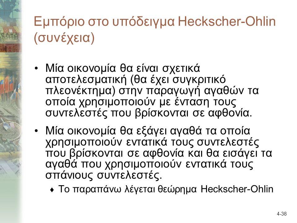 4-38 Εμπόριο στο υπόδειγμα Heckscher-Ohlin (συνέχεια) Μία οικονομία θα είναι σχετικά αποτελεσματική (θα έχει συγκριτικό πλεονέκτημα) στην παραγωγή αγαθών τα οποία χρησιμοποιούν με ένταση τους συντελεστές που βρίσκονται σε αφθονία.