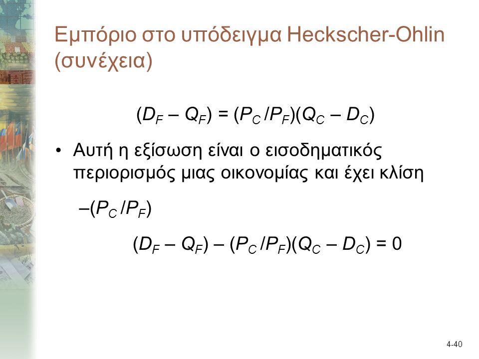 4-40 Εμπόριο στο υπόδειγμα Heckscher-Ohlin (συνέχεια) (D F – Q F ) = (P C /P F )(Q C – D C ) Αυτή η εξίσωση είναι ο εισοδηματικός περιορισμός μιας οικονομίας και έχει κλίση –(P C /P F ) (D F – Q F ) – (P C /P F )(Q C – D C ) = 0
