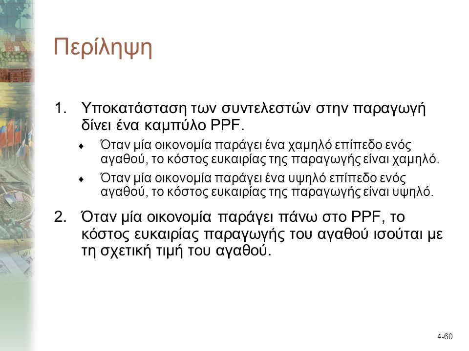 4-60 Περίληψη 1.Υποκατάσταση των συντελεστών στην παραγωγή δίνει ένα καμπύλο PPF.  Όταν μία οικονομία παράγει ένα χαμηλό επίπεδο ενός αγαθού, το κόστ