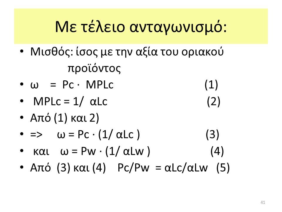 41 Με τέλειο ανταγωνισμό: Μισθός: ίσος με την αξία του οριακού προϊόντος ω = Ρc ∙ ΜPLc (1) ΜPLc = 1/ αLc (2) Από (1) και 2) => ω = Ρc ∙ (1/ αLc ) (3) και ω = Ρw ∙ (1/ αLw ) (4) Από (3) και (4) Ρc/Ρw = αLc/αLw (5)