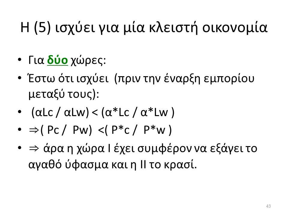 43 Η (5) ισχύει για μία κλειστή οικονομία Για δύο χώρες: Έστω ότι ισχύει (πριν την έναρξη εμπορίου μεταξύ τους): (αLc / αLw) < (α*Lc / α*Lw ) ⇒ ( Ρc / Ρw) <( Ρ*c / Ρ*w ) ⇒ άρα η χώρα Ι έχει συμφέρον να εξάγει το αγαθό ύφασμα και η ΙΙ το κρασί.