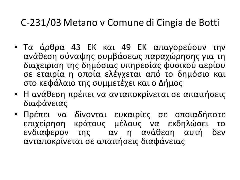 C-231/03 Metano v Comune di Cingia de Botti Τα άρθρα 43 ΕΚ και 49 ΕΚ απαγορεύουν την ανάθεση σύναψης συμβάσεως παραχώρησης για τη διαχειριση της δημόσιας υπηρεσίας φυσικού αερίου σε εταιρία η οποία ελέγχεται από το δημόσιο και στο κεφάλαιο της συμμετέχει και ο Δήμος Η ανάθεση πρέπει να ανταποκρίνεται σε απαιτήσεις διαφάνειας Πρέπει να δίνονται ευκαιρίες σε οποιαδήποτε επιχείρηση κράτους μέλους να εκδηλώσει το ενδιαφερον της αν η ανάθεση αυτή δεν ανταποκρίνεται σε απαιτήσεις διαφάνειας