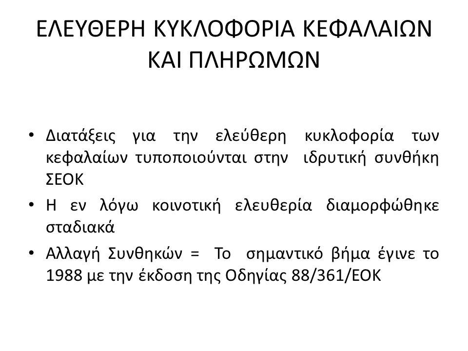 ΕΛΕΥΘΕΡΗ ΚΥΚΛΟΦΟΡΙΑ ΚΕΦΑΛΑΙΩΝ ΚΑΙ ΠΛΗΡΩΜΩΝ Διατάξεις για την ελεύθερη κυκλοφορία των κεφαλαίων τυποποιούνται στην ιδρυτική συνθήκη ΣΕΟΚ Η εν λόγω κοινοτική ελευθερία διαμορφώθηκε σταδιακά Αλλαγή Συνθηκών = Το σημαντικό βήμα έγινε το 1988 με την έκδοση της Οδηγίας 88/361/ΕΟΚ