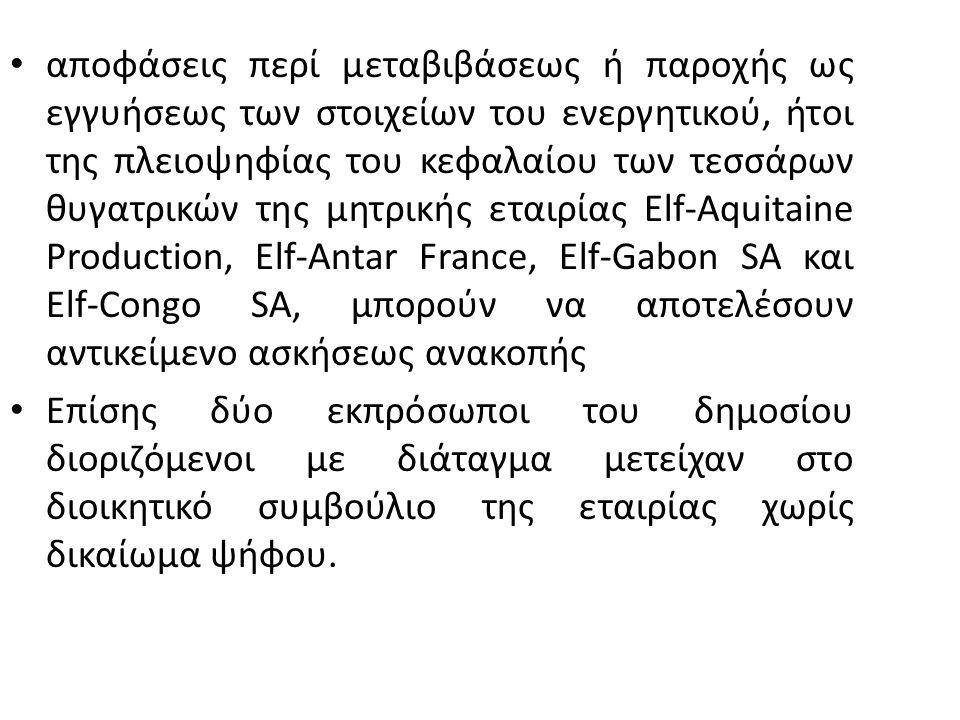 αποφάσεις περί μεταβιβάσεως ή παροχής ως εγγυήσεως των στοιχείων του ενεργητικού, ήτοι της πλειοψηφίας του κεφαλαίου των τεσσάρων θυγατρικών της μητρικής εταιρίας Elf-Aquitaine Production, Elf-Antar France, Elf-Gabon SA και Elf-Congo SA, μπορούν να αποτελέσουν αντικείμενο ασκήσεως ανακοπής Επίσης δύο εκπρόσωποι του δημοσίου διοριζόμενοι με διάταγμα μετείχαν στο διοικητικό συμβούλιο της εταιρίας χωρίς δικαίωμα ψήφου.