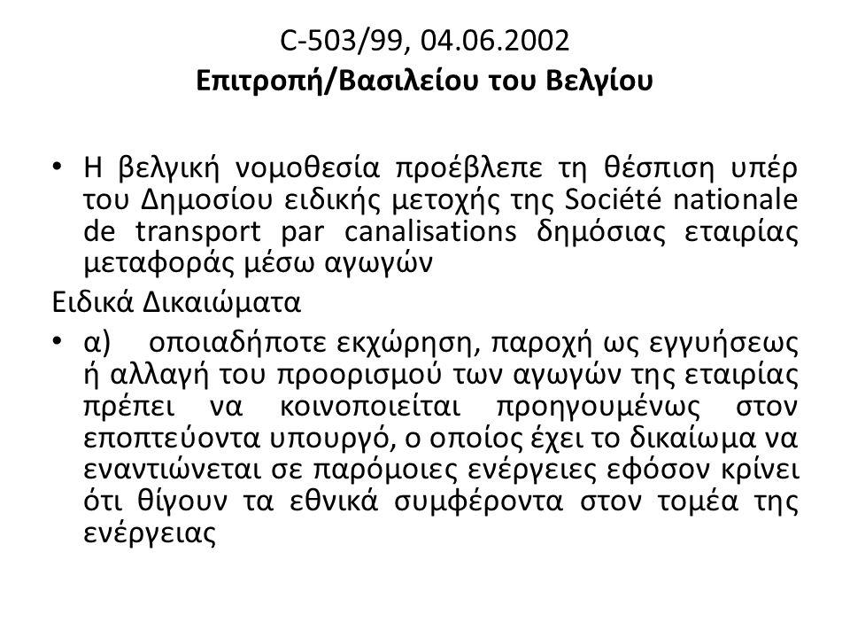 C-503/99, 04.06.2002 Επιτροπή/Βασιλείου του Βελγίου Η βελγική νομοθεσία προέβλεπε τη θέσπιση υπέρ του Δημοσίου ειδικής μετοχής της Société nationale de transport par canalisations δημόσιας εταιρίας μεταφοράς μέσω αγωγών Ειδικά Δικαιώματα α) οποιαδήποτε εκχώρηση, παροχή ως εγγυήσεως ή αλλαγή του προορισμού των αγωγών της εταιρίας πρέπει να κοινοποιείται προηγουμένως στον εποπτεύοντα υπουργό, ο οποίος έχει το δικαίωμα να εναντιώνεται σε παρόμοιες ενέργειες εφόσον κρίνει ότι θίγουν τα εθνικά συμφέροντα στον τομέα της ενέργειας