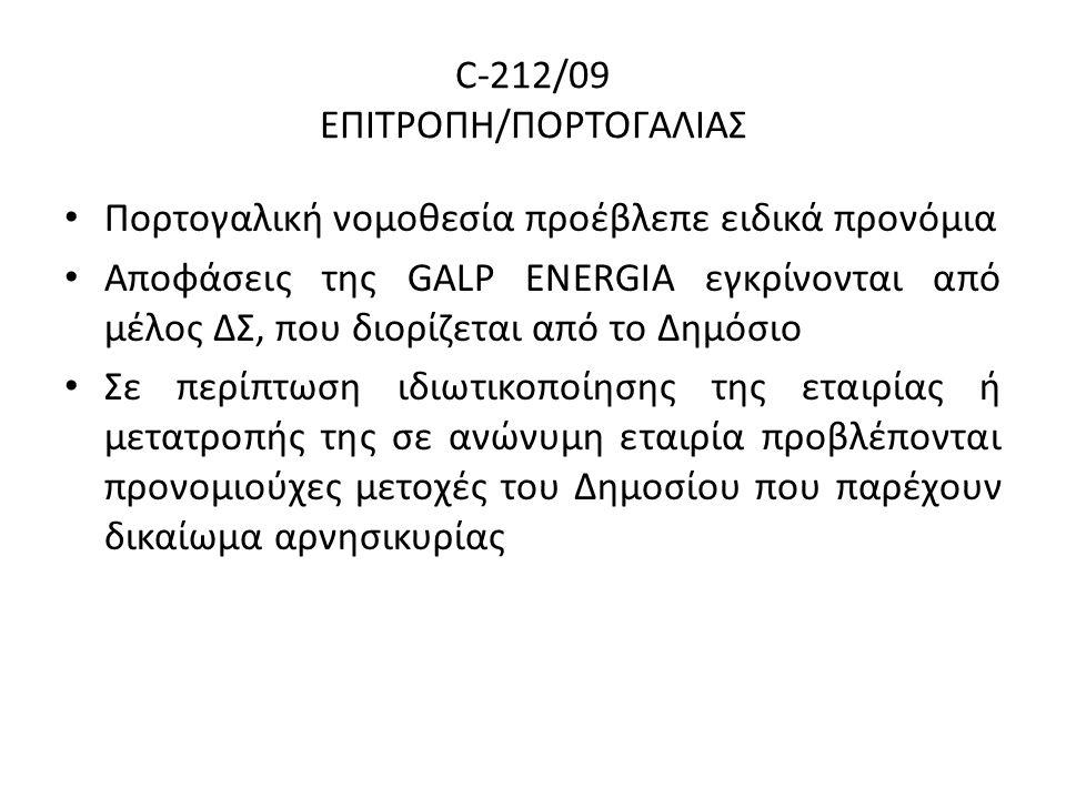 C-212/09 ΕΠΙΤΡΟΠΗ/ΠΟΡΤΟΓΑΛΙΑΣ Πορτογαλική νομοθεσία προέβλεπε ειδικά προνόμια Αποφάσεις της GALP ENERGIA εγκρίνονται από μέλος ΔΣ, που διορίζεται από το Δημόσιο Σε περίπτωση ιδιωτικοποίησης της εταιρίας ή μετατροπής της σε ανώνυμη εταιρία προβλέπονται προνομιούχες μετοχές του Δημοσίου που παρέχουν δικαίωμα αρνησικυρίας