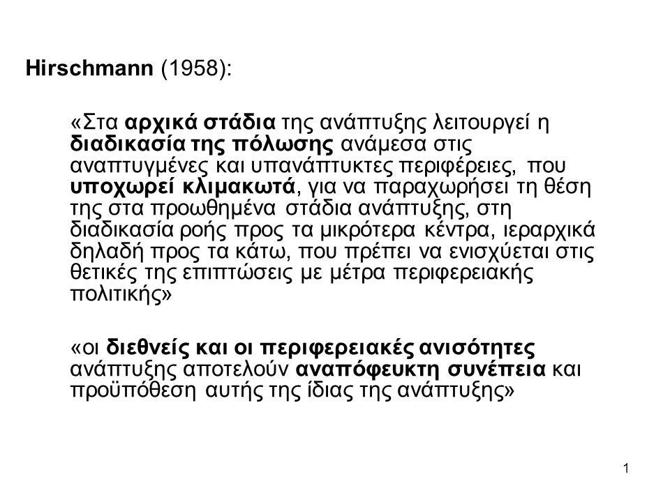 1 Hirschmann (1958): «Στα αρχικά στάδια της ανάπτυξης λειτουργεί η διαδικασία της πόλωσης ανάμεσα στις αναπτυγμένες και υπανάπτυκτες περιφέρειες, που υποχωρεί κλιμακωτά, για να παραχωρήσει τη θέση της στα προωθημένα στάδια ανάπτυξης, στη διαδικασία ροής προς τα μικρότερα κέντρα, ιεραρχικά δηλαδή προς τα κάτω, που πρέπει να ενισχύεται στις θετικές της επιπτώσεις με μέτρα περιφερειακής πολιτικής» «οι διεθνείς και οι περιφερειακές ανισότητες ανάπτυξης αποτελούν αναπόφευκτη συνέπεια και προϋπόθεση αυτής της ίδιας της ανάπτυξης»