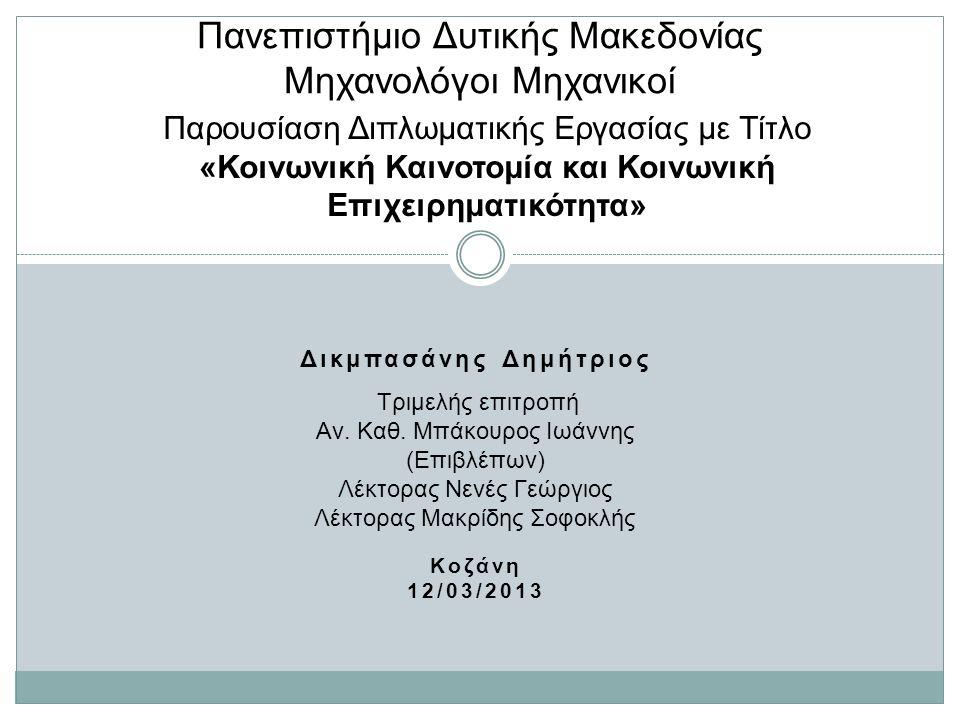 Δικμπασάνης Δημήτριος Κοζάνη 12/03/2013 Πανεπιστήμιο Δυτικής Μακεδονίας Μηχανολόγοι Μηχανικοί Παρουσίαση Διπλωματικής Εργασίας με Τίτλο «Κοινωνική Καινοτομία και Κοινωνική Επιχειρηματικότητα» Τριμελής επιτροπή Αν.