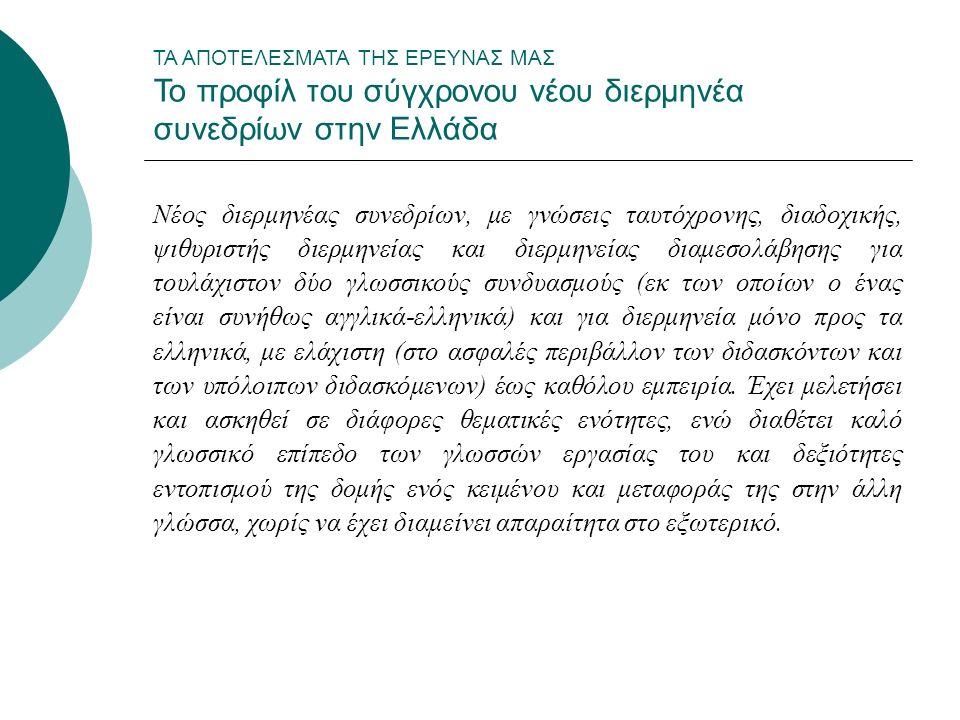 ΤΑ ΑΠΟΤΕΛΕΣΜΑΤΑ ΤΗΣ ΕΡΕΥΝΑΣ ΜΑΣ Το προφίλ του σύγχρονου νέου διερμηνέα συνεδρίων στην Ελλάδα Νέος διερμηνέας συνεδρίων, με γνώσεις ταυτόχρονης, διαδοχικής, ψιθυριστής διερμηνείας και διερμηνείας διαμεσολάβησης για τουλάχιστον δύο γλωσσικούς συνδυασμούς (εκ των οποίων ο ένας είναι συνήθως αγγλικά-ελληνικά) και για διερμηνεία μόνο προς τα ελληνικά, με ελάχιστη (στο ασφαλές περιβάλλον των διδασκόντων και των υπόλοιπων διδασκόμενων) έως καθόλου εμπειρία.