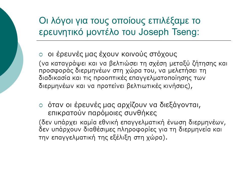 Οι λόγοι για τους οποίους επιλέξαμε το ερευνητικό μοντέλο του Joseph Tseng:  οι έρευνές μας έχουν κοινούς στόχους (να καταγράψει και να βελτιώσει τη σχέση μεταξύ ζήτησης και προσφοράς διερμηνέων στη χώρα του, να μελετήσει τη διαδικασία και τις προοπτικές επαγγελματοποίησης των διερμηνέων και να προτείνει βελτιωτικές κινήσεις),  όταν οι έρευνές μας αρχίζουν να διεξάγονται, επικρατούν παρόμοιες συνθήκες (δεν υπάρχει καμία εθνική επαγγελματική ένωση διερμηνέων, δεν υπάρχουν διαθέσιμες πληροφορίες για τη διερμηνεία και την επαγγελματική της εξέλιξη στη χώρα).