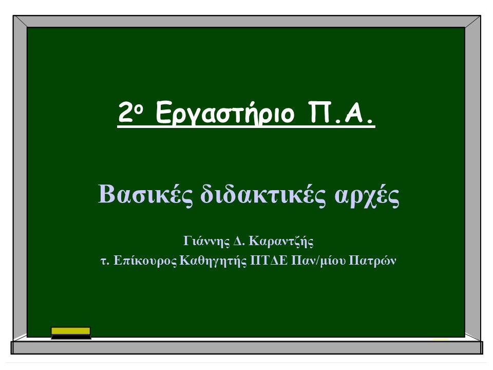2 ο Εργαστήριο Π.Α. Βασικές διδακτικές αρχές Γιάννης Δ. Καραντζής τ. Επίκουρος Καθηγητής ΠΤΔΕ Παν/μίου Πατρών