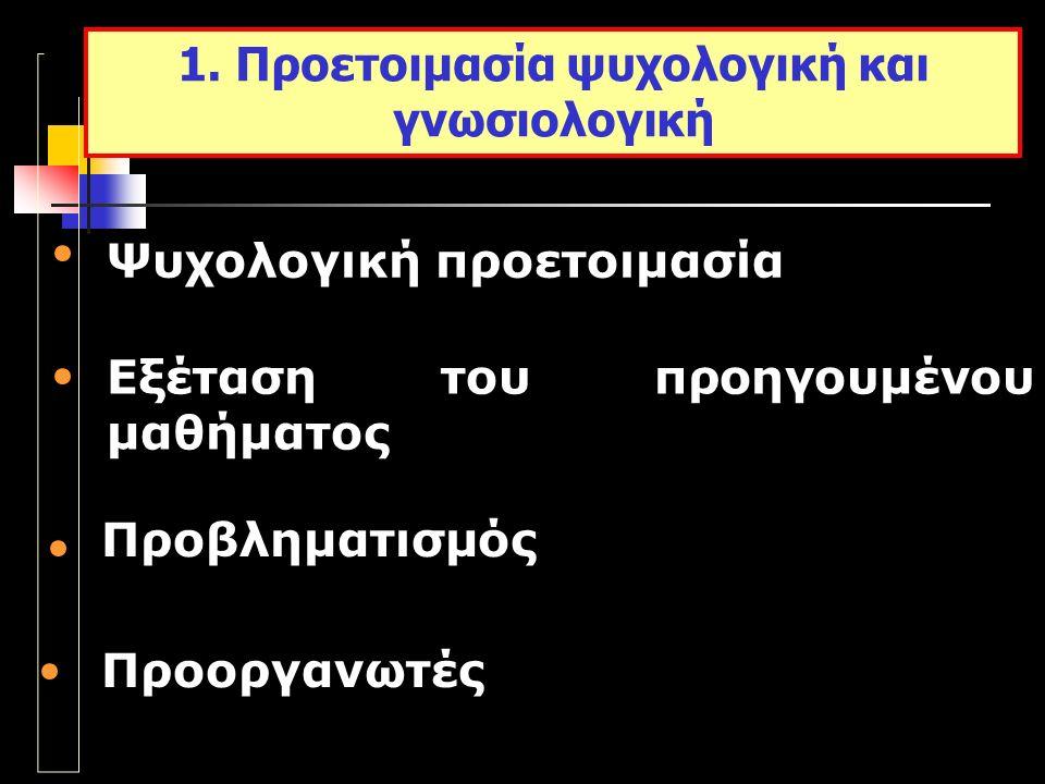 Ψυχολογική προετοιμασία Εξέταση του προηγουμένου μαθήματος Προβληματισμός 1. Προετοιμασία ψυχολογική και γνωσιολογική Προοργανωτές