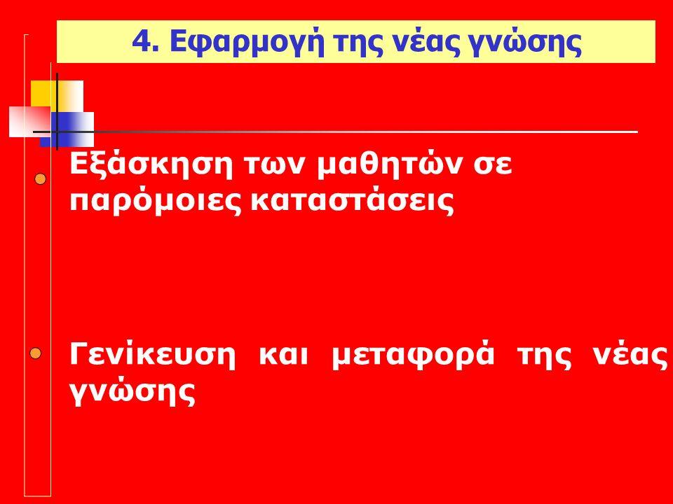 Εξάσκηση των μαθητών σε παρόμοιες καταστάσεις Γενίκευση και μεταφορά της νέας γνώσης 4.