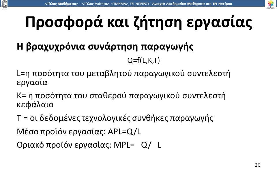 2626 -,, ΤΕΙ ΗΠΕΙΡΟΥ - Ανοιχτά Ακαδημαϊκά Μαθήματα στο ΤΕΙ Ηπείρου Προσφορά και ζήτηση εργασίας Η βραχυχρόνια συνάρτηση παραγωγής Q=f(L,K,T) L=η ποσότητα του µεταβλητού παραγωγικού συντελεστή εργασία K= η ποσότητα του σταθερού παραγωγικού συντελεστή κεφάλαιο Τ = οι δεδομένες τεχνολογικές συνθήκες παραγωγής Μέσο προϊόν εργασίας: APL=Q/L Οριακό προϊόν εργασίας: MPL= Q/ L 26