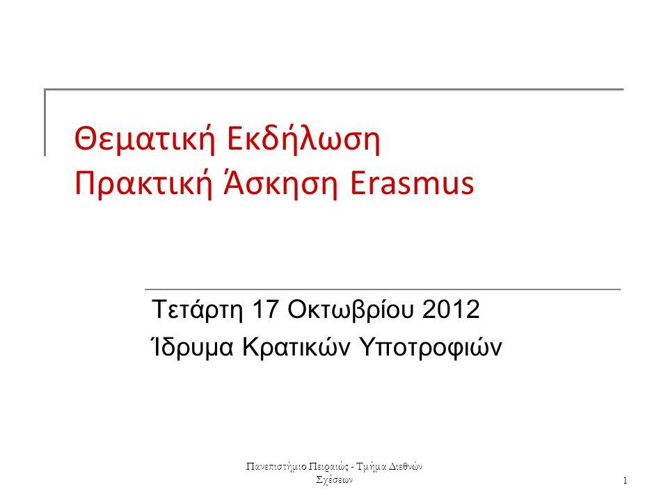 Πανεπιστήμιο Πειραιώς - Τμήμα Διεθνών Σχέσεων1 Θεματική Εκδήλωση Πρακτική Άσκηση Erasmus Τετάρτη 17 Οκτωβρίου 2012 Ίδρυμα Κρατικών Υποτροφιών