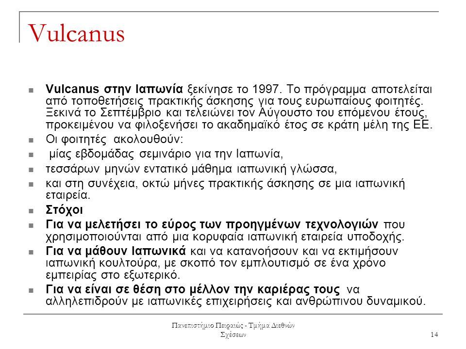 Πανεπιστήμιο Πειραιώς - Τμήμα Διεθνών Σχέσεων 14 Vulcanus Vulcanus στην Ιαπωνία ξεκίνησε το 1997. Το πρόγραμμα αποτελείται από τοποθετήσεις πρακτικής