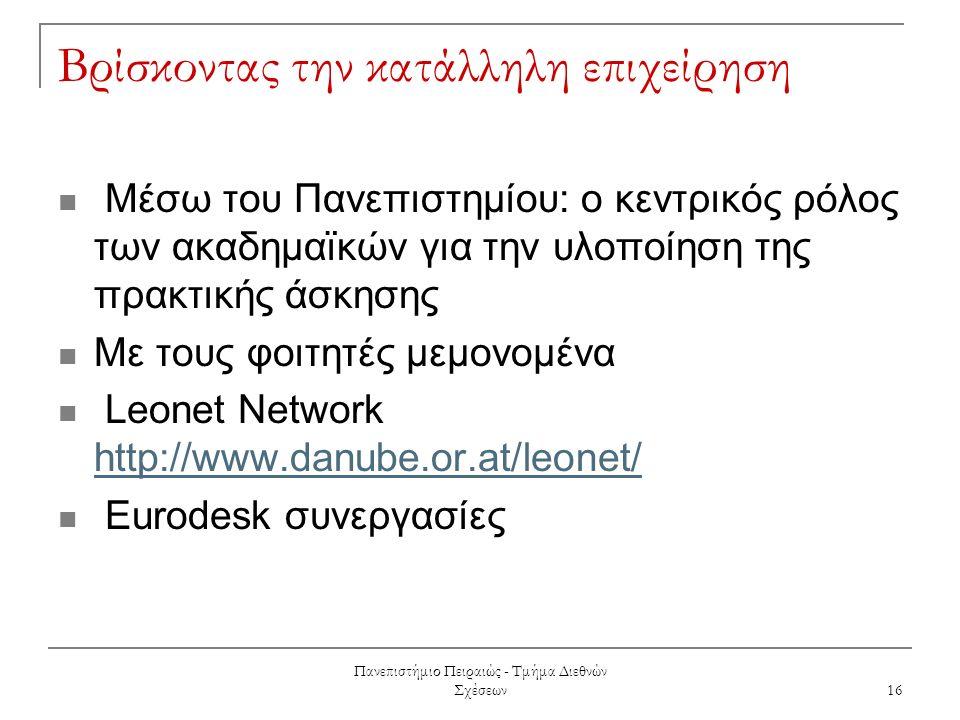 Πανεπιστήμιο Πειραιώς - Τμήμα Διεθνών Σχέσεων 16 Βρίσκοντας την κατάλληλη επιχείρηση Μέσω του Πανεπιστημίου: ο κεντρικός ρόλος των ακαδημαϊκών για την υλοποίηση της πρακτικής άσκησης Με τους φοιτητές μεμονομένα Leonet Network http://www.danube.or.at/leonet/ http://www.danube.or.at/leonet/ Eurodesk συνεργασίες