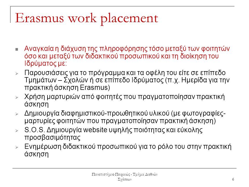 Πανεπιστήμιο Πειραιώς - Τμήμα Διεθνών Σχέσεων 6 Erasmus work placement Αναγκαία η διάχυση της πληροφόρησης τόσο μεταξύ των φοιτητών όσο και μεταξύ των διδακτικού προσωπικού και τη διοίκηση του Ιδρύματος με:  Παρουσιάσεις για το πρόγραμμα και τα οφέλη του είτε σε επίπεδο Τμημάτων – Σχολών ή σε επίπεδο Ιδρύματος (π.χ.