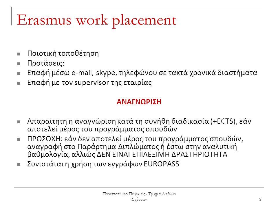 Πανεπιστήμιο Πειραιώς - Τμήμα Διεθνών Σχέσεων 8 Erasmus work placement Ποιοτική τοποθέτηση Προτάσεις: Επαφή μέσω e-mail, skype, τηλεφώνου σε τακτά χρονικά διαστήματα Επαφή με τον supervisor της εταιρίας ΑΝΑΓΝΩΡΙΣΗ Απαραίτητη η αναγνώριση κατά τη συνήθη διαδικασία (+ECTS), εάν αποτελεί μέρος του προγράμματος σπουδών ΠΡΟΣΟΧΗ: εάν δεν αποτελεί μέρος του προγράμματος σπουδών, αναγραφή στο Παράρτημα Διπλώματος ή έστω στην αναλυτική βαθμολογία, αλλιώς ΔΕΝ ΕΙΝΑΙ ΕΠΙΛΕΞΙΜΗ ΔΡΑΣΤΗΡΙΟΤΗΤΑ Συνιστάται η χρήση των εγγράφων EUROPASS