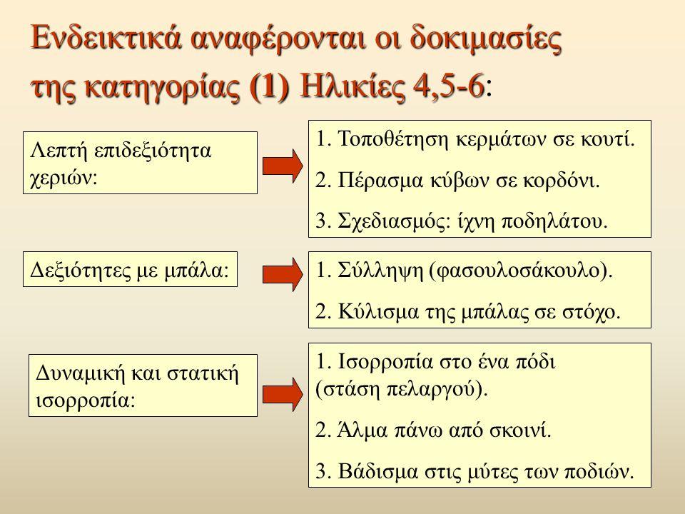 Ενδεικτικά αναφέρονται οι δοκιμασίες της κατηγορίας (1) Ηλικίες 4,5-6 Ενδεικτικά αναφέρονται οι δοκιμασίες της κατηγορίας (1) Ηλικίες 4,5-6: Λεπτή επιδεξιότητα χεριών: 1.