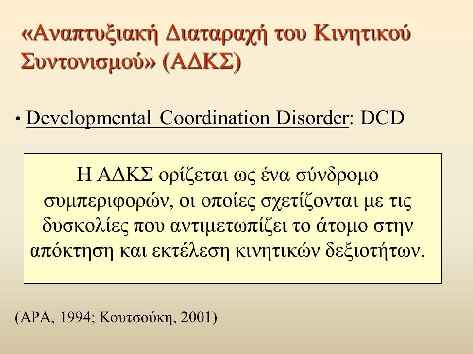 «Αναπτυξιακή Διαταραχή του Κινητικού Συντονισμού» (ΑΔΚΣ) Developmental Coordination Disorder: DCD Η ΑΔΚΣ ορίζεται ως ένα σύνδρομο συμπεριφορών, οι οποίες σχετίζονται με τις δυσκολίες που αντιμετωπίζει το άτομο στην απόκτηση και εκτέλεση κινητικών δεξιοτήτων.