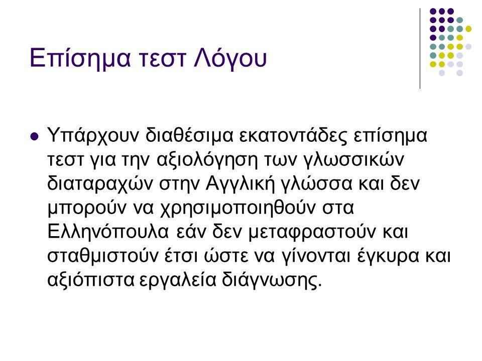 Επίσημα τεστ Λόγου Υπάρχουν διαθέσιμα εκατοντάδες επίσημα τεστ για την αξιολόγηση των γλωσσικών διαταραχών στην Αγγλική γλώσσα και δεν μπορούν να χρησιμοποιηθούν στα Ελληνόπουλα εάν δεν μεταφραστούν και σταθμιστούν έτσι ώστε να γίνονται έγκυρα και αξιόπιστα εργαλεία διάγνωσης.