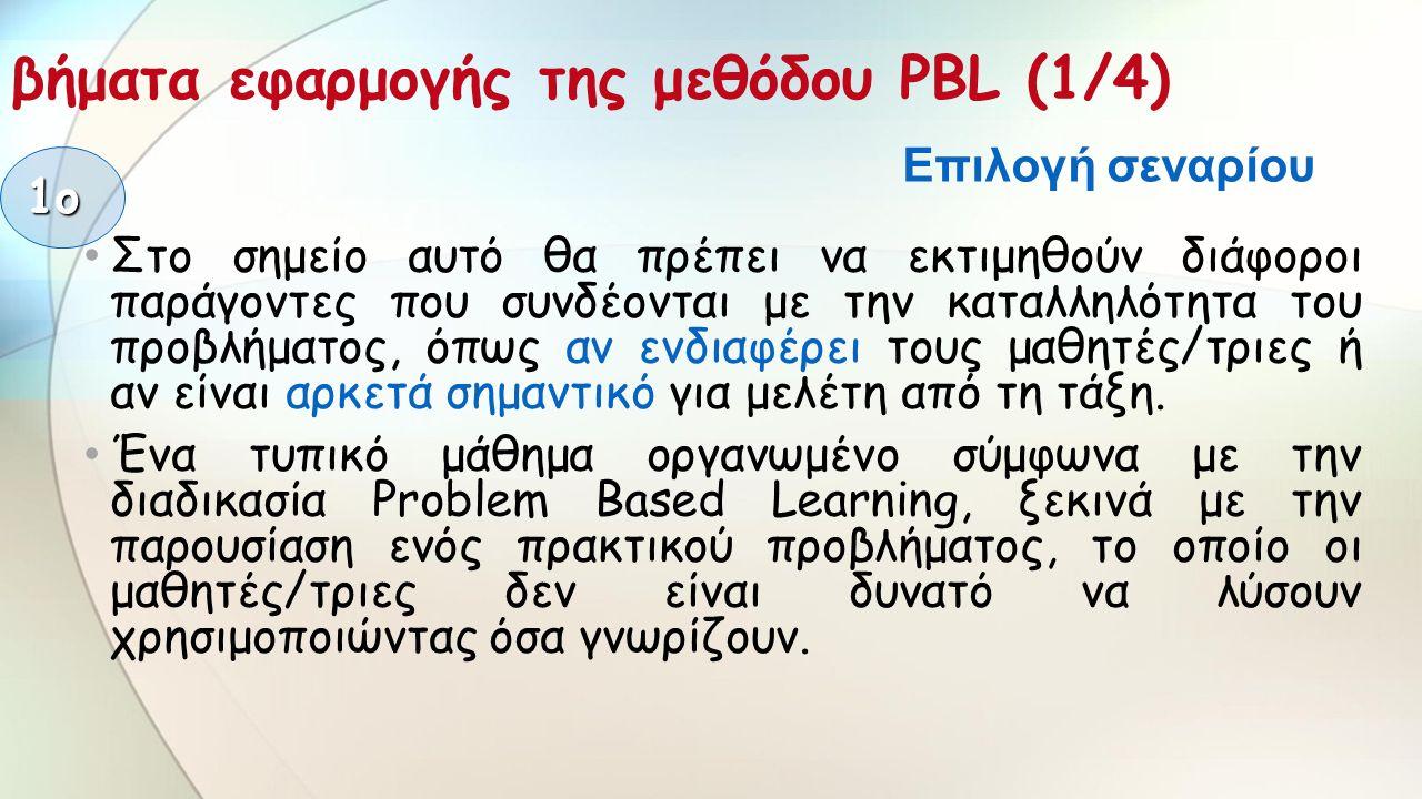 βήματα εφαρμογής της μεθόδου PBL (1/4) Στο σημείο αυτό θα πρέπει να εκτιμηθούν διάφοροι παράγοντες που συνδέονται με την καταλληλότητα του προβλήματος, όπως αν ενδιαφέρει τους μαθητές/τριες ή αν είναι αρκετά σημαντικό για μελέτη από τη τάξη.