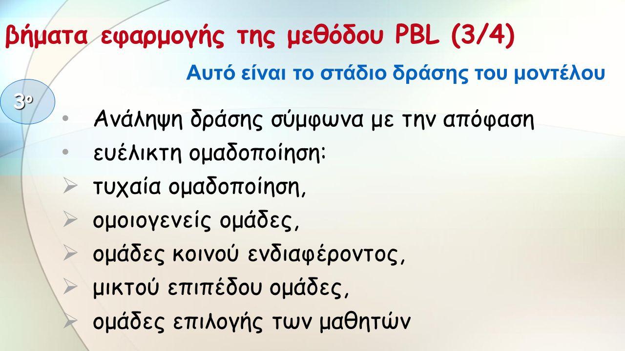 Ανάληψη δράσης σύμφωνα με την απόφαση ευέλικτη ομαδοποίηση:  τυχαία ομαδοποίηση,  ομοιογενείς ομάδες,  ομάδες κοινού ενδιαφέροντος,  μικτού επιπέδου ομάδες,  ομάδες επιλογής των μαθητών 3ο3ο3ο3ο βήματα εφαρμογής της μεθόδου PBL (3/4) Αυτό είναι το στάδιο δράσης του μοντέλου