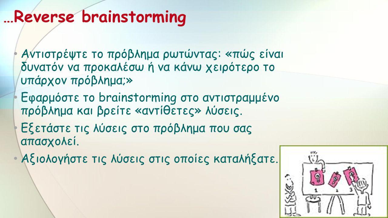 …Reverse brainstorming Αντιστρέψτε το πρόβλημα ρωτώντας: «πώς είναι δυνατόν να προκαλέσω ή να κάνω χειρότερο το υπάρχον πρόβλημα;» Εφαρμόστε το brainstorming στο αντιστραμμένο πρόβλημα και βρείτε «αντίθετες» λύσεις.