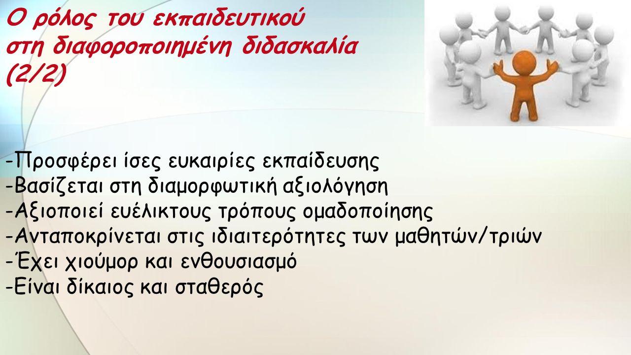 -Προσφέρει ίσες ευκαιρίες εκπαίδευσης -Βασίζεται στη διαμορφωτική αξιολόγηση -Αξιοποιεί ευέλικτους τρόπους ομαδοποίησης -Ανταποκρίνεται στις ιδιαιτερότητες των μαθητών/τριών -Έχει χιούμορ και ενθουσιασμό -Είναι δίκαιος και σταθερός Ο ρόλος του εκπαιδευτικού στη διαφοροποιημένη διδασκαλία (2/2)