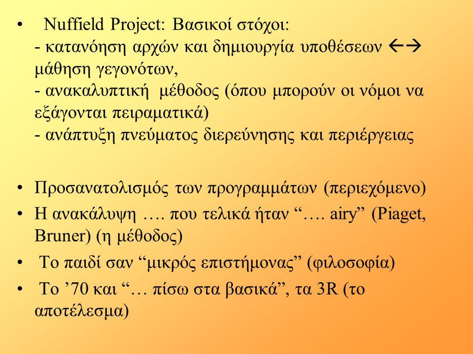 Nuffield Project: Βασικοί στόχοι: - κατανόηση αρχών και δημιουργία υποθέσεων  μάθηση γεγονότων, - ανακαλυπτική μέθοδος (όπου μπορούν οι νόμοι να εξάγονται πειραματικά) - ανάπτυξη πνεύματος διερεύνησης και περιέργειας Προσανατολισμός των προγραμμάτων (περιεχόμενο) Η ανακάλυψη ….