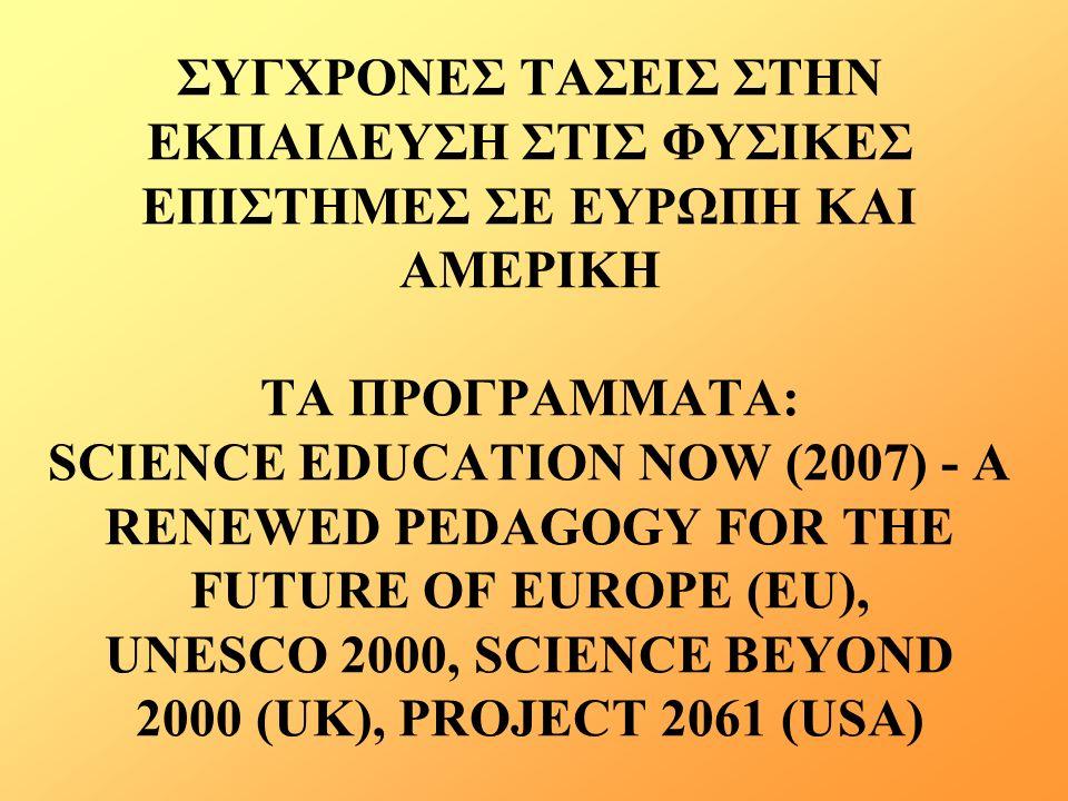ΣΥΓΧΡΟΝΕΣ ΤΑΣΕΙΣ ΣΤΗΝ ΕΚΠΑΙΔΕΥΣΗ ΣΤΙΣ ΦΥΣΙΚΕΣ ΕΠΙΣΤΗΜΕΣ ΣΕ ΕΥΡΩΠΗ ΚΑΙ ΑΜΕΡΙΚΗ ΤΑ ΠΡΟΓΡΑΜΜΑΤΑ: SCIENCE EDUCATION NOW (2007) - A RENEWED PEDAGOGY FOR THE FUTURE OF EUROPE (EU), UNESCO 2000, SCIENCE BEYOND 2000 (UK), PROJECT 2061 (USA)