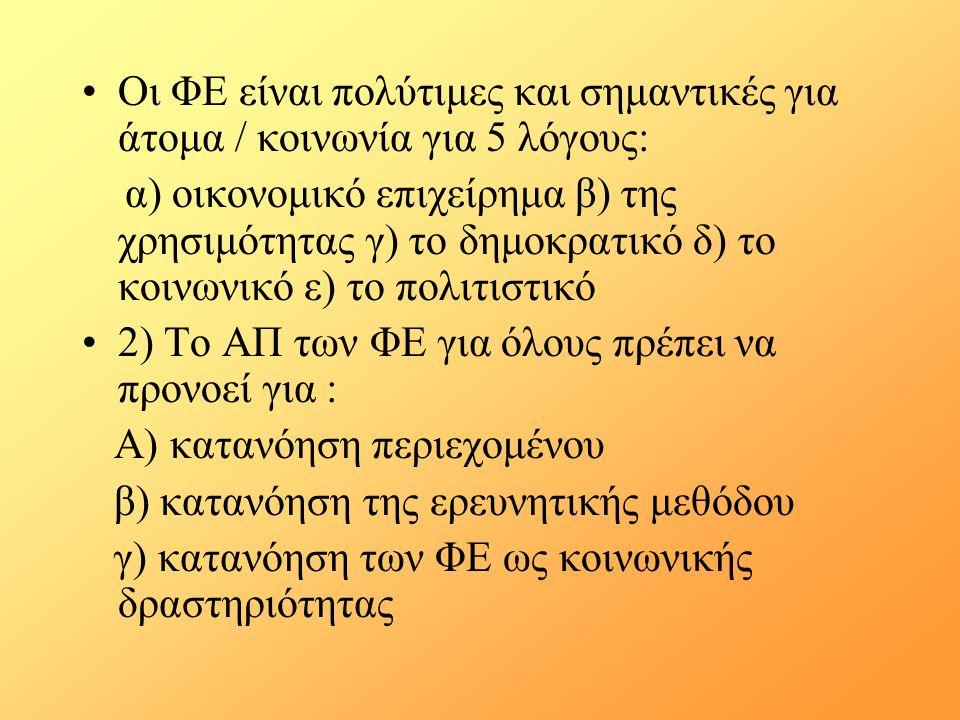 Οι ΦΕ είναι πολύτιμες και σημαντικές για άτομα / κοινωνία για 5 λόγους: α) οικονομικό επιχείρημα β) της χρησιμότητας γ) το δημοκρατικό δ) το κοινωνικό ε) το πολιτιστικό 2) Το ΑΠ των ΦΕ για όλους πρέπει να προνοεί για : Α) κατανόηση περιεχομένου β) κατανόηση της ερευνητικής μεθόδου γ) κατανόηση των ΦΕ ως κοινωνικής δραστηριότητας