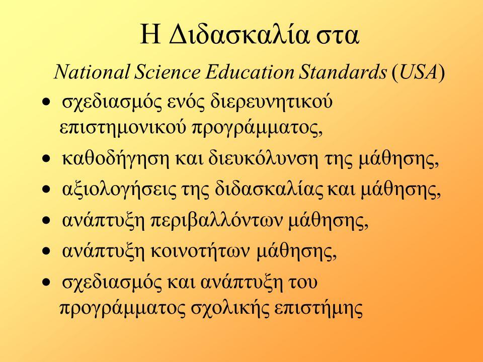 Η Διδασκαλία στα National Science Education Standards (USA)  σχεδιασμός ενός διερευνητικού επιστημονικού προγράμματος,  καθοδήγηση και διευκόλυνση της μάθησης,  αξιολογήσεις της διδασκαλίας και μάθησης,  ανάπτυξη περιβαλλόντων μάθησης,  ανάπτυξη κοινοτήτων μάθησης,  σχεδιασμός και ανάπτυξη του προγράμματος σχολικής επιστήμης