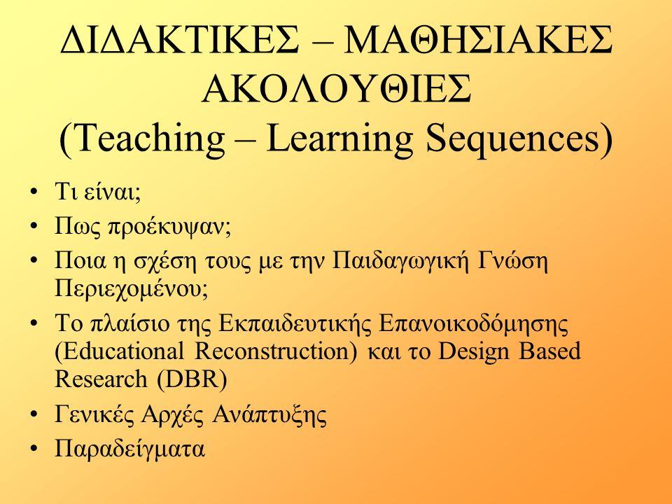 ΔΙΔΑΚΤΙΚΕΣ – ΜΑΘΗΣΙΑΚΕΣ ΑΚΟΛΟΥΘΙΕΣ (Teaching – Learning Sequences) Τι είναι; Πως προέκυψαν; Ποια η σχέση τους με την Παιδαγωγική Γνώση Περιεχομένου; Το πλαίσιο της Εκπαιδευτικής Επανοικοδόμησης (Educational Reconstruction) και το Design Based Research (DBR) Γενικές Αρχές Ανάπτυξης Παραδείγματα