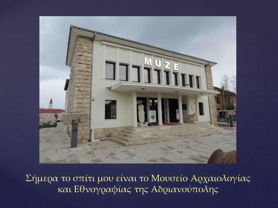 Σήμερα το σπίτι μου είναι το Μουσείο Αρχαιολογίας και Εθνογραφίας της Αδριανούπολης