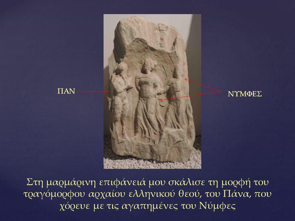 Στη μαρμάρινη επιφάνειά μου σκάλισε τη μορφή του τραγόμορφου αρχαίου ελληνικού θεού, του Πάνα, που χόρευε με τις αγαπημένες του Νύμφες ΠΑΝ ΝΥΜΦΕΣ