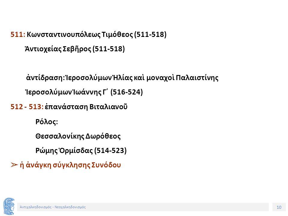 10 Ἀντιχαλκηδονισμός - Νεοχαλκηδονισμός 511: Κωνσταντινουπόλεως Τιμόθεος (511-518) Ἀντιοχείας Σεβῆρος (511-518) ἀντίδραση: Ἱεροσολύμων Ἠλίας καὶ μοναχ