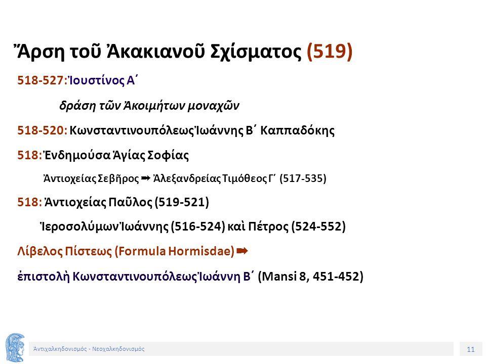 11 Ἀντιχαλκηδονισμός - Νεοχαλκηδονισμός Ἄρση τοῦ Ἀκακιανοῦ Σχίσματος (519) 518-527: Ἰουστίνος Α´ δράση τῶν Ἀκοιμήτων μοναχῶν 518-520: Κωνσταντινουπόλε
