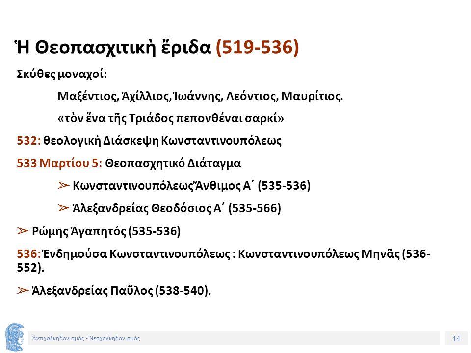 14 Ἀντιχαλκηδονισμός - Νεοχαλκηδονισμός Ἡ Θεοπασχιτικὴ ἔριδα (519-536) Σκύθες μοναχοί: Μαξέντιος, Ἀχίλλιος, Ἰωάννης, Λεόντιος, Μαυρίτιος. «τὸν ἕνα τῆς