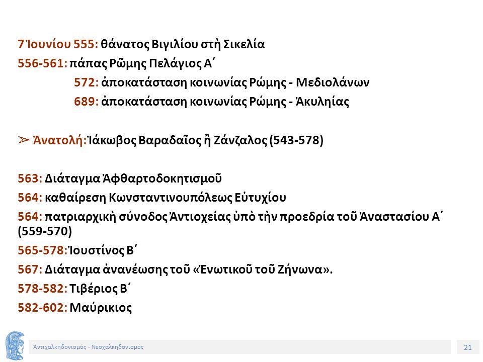 21 Ἀντιχαλκηδονισμός - Νεοχαλκηδονισμός 7 Ἰουνίου 555: θάνατος Βιγιλίου στὴ Σικελία 556-561: πάπας Ρῶμης Πελάγιος Α´ 572: ἀποκατάσταση κοινωνίας Ρώμης