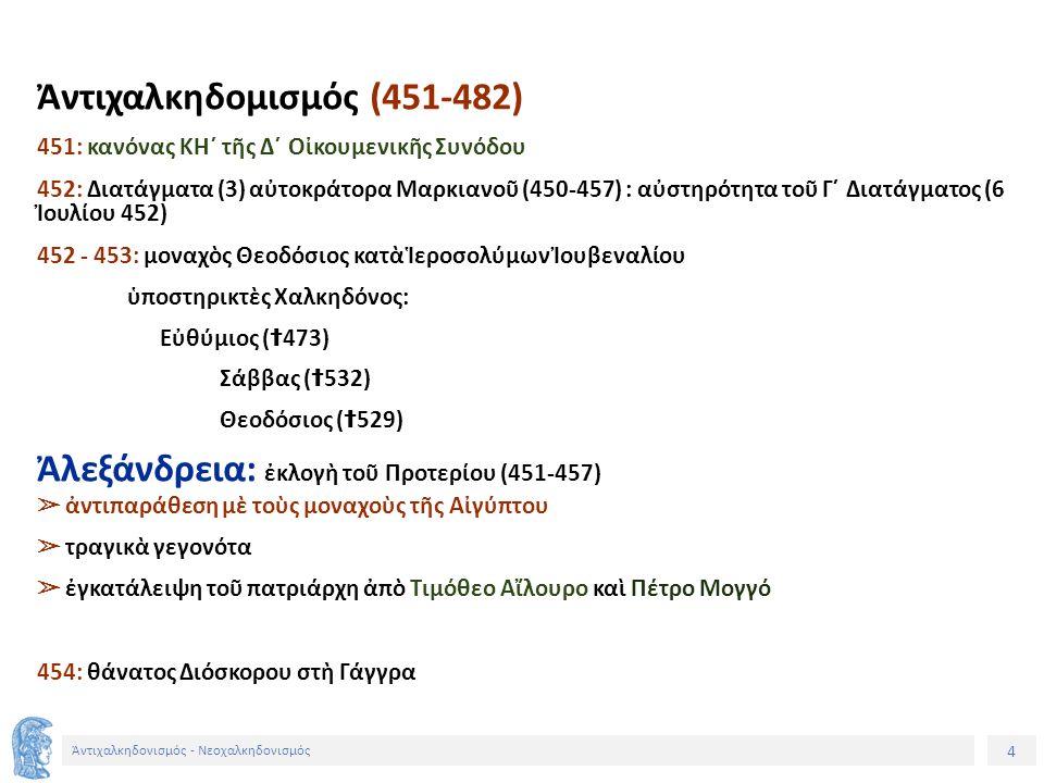 4 Ἀντιχαλκηδονισμός - Νεοχαλκηδονισμός Ἀντιχαλκηδομισμός (451-482) 451: κανόνας ΚΗ´ τῆς Δ´ Οἰκουμενικῆς Συνόδου 452: Διατάγματα (3) αὐτοκράτορα Μαρκια