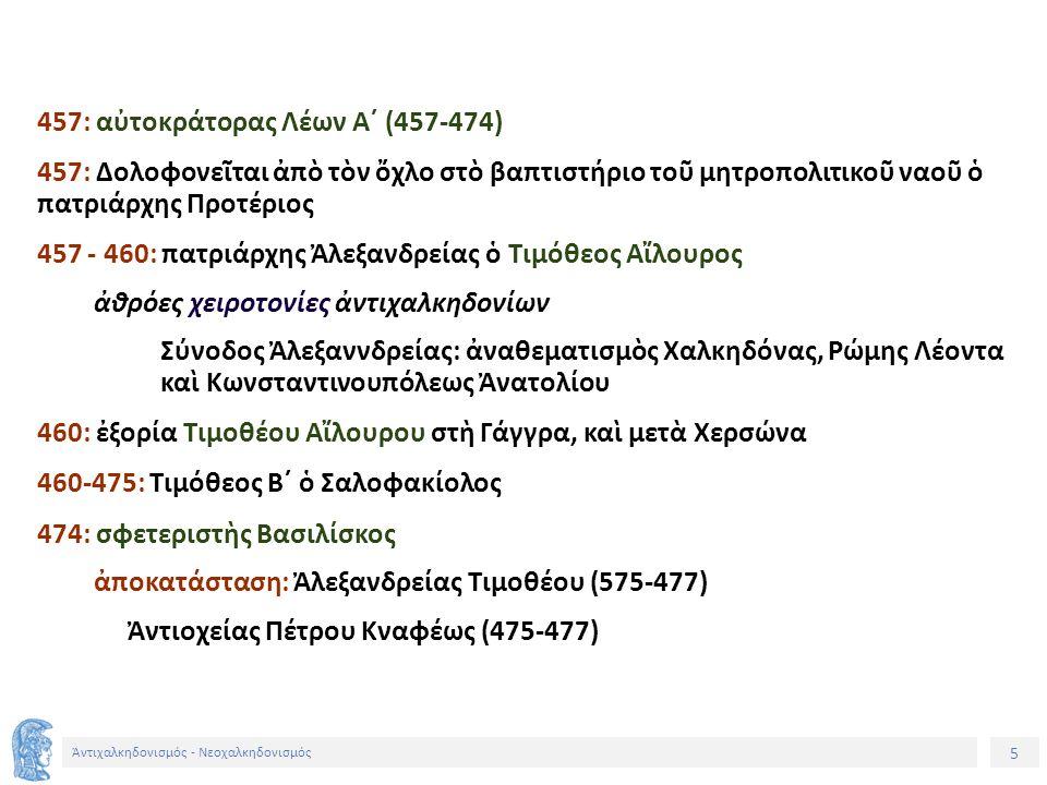 6 Ἀντιχαλκηδονισμός - Νεοχαλκηδονισμός 476: Ἐγκύκλιον Διάταγμα Ὑπέγραψαν: Ἀλεξανδρείας Τιμόθεος Αἴλουρος Ἀντιοχείας Πέτρος Κναφεύς Ἱεροσολύμων Ἀναστάσιος (458-478) : πιθανότατα Δὲν ὑπέγραψε: Κωνσταντινουπόλεως Ἀκάκιος (472-489) Ἀντίσταση τοῦ Ἀκακίου : ἔκδοση τοῦ Ἀντεγκυκλίου ἀπὸ τὸν Βασιλίσκο 477: ἐπικράτηση τοῦ αὐτοκράτορα Ζήνωνος (474-491) καθαίρεση τῶν Τιμοθέου καὶ Πέτρου