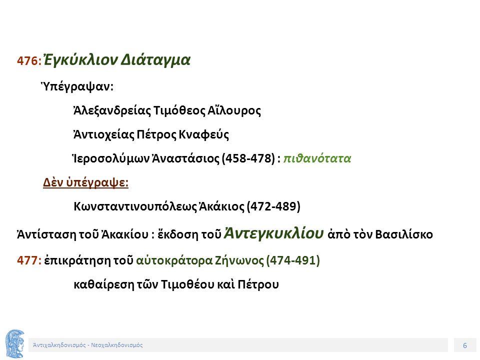 6 Ἀντιχαλκηδονισμός - Νεοχαλκηδονισμός 476: Ἐγκύκλιον Διάταγμα Ὑπέγραψαν: Ἀλεξανδρείας Τιμόθεος Αἴλουρος Ἀντιοχείας Πέτρος Κναφεύς Ἱεροσολύμων Ἀναστάσ