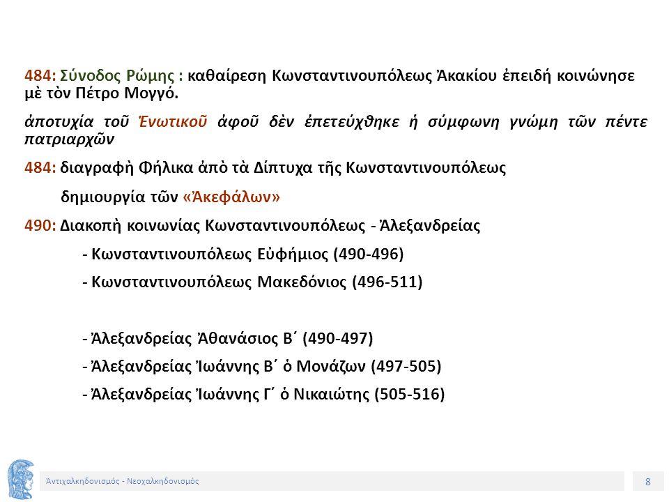 9 Ἀντιχαλκηδονισμός - Νεοχαλκηδονισμός - Ἀντιοχείας Παλλάδιος (488-498) - Ἀντιοχείας Φλαβιανὸς Β´ (498-512) - Ἀντιοχείας Σεβῆρο (512-518) - Ἱεραπόλεως Φιλόξενο - Ἱεροσολύμων Ἠλίας (494-516) 491: αὐτοκράτορας Ἀναστάσιος Α´ (491-518) ὁρκίσθηκε σεβασμὸ στὴν Ὀρθόδοξη πίστη σταδιακή μετακίνηση ὑπὲρ τῶν ἀντιχαλκηδονίων ρωμαῖος συγκλητικὸς Φῆστος Σεβῆρος (στὴν Κωνσταντινούπολη 508-511) ἔκδοση τοῦ «Τύπου» 496-498: Ρώμης Ἀναστάσιος Β´ ἀντίπαλος Σεβήρου : Νηφάλιος ἐξ Ἀλεξανδρείας 511: Σύνοδος Σιδῶνος