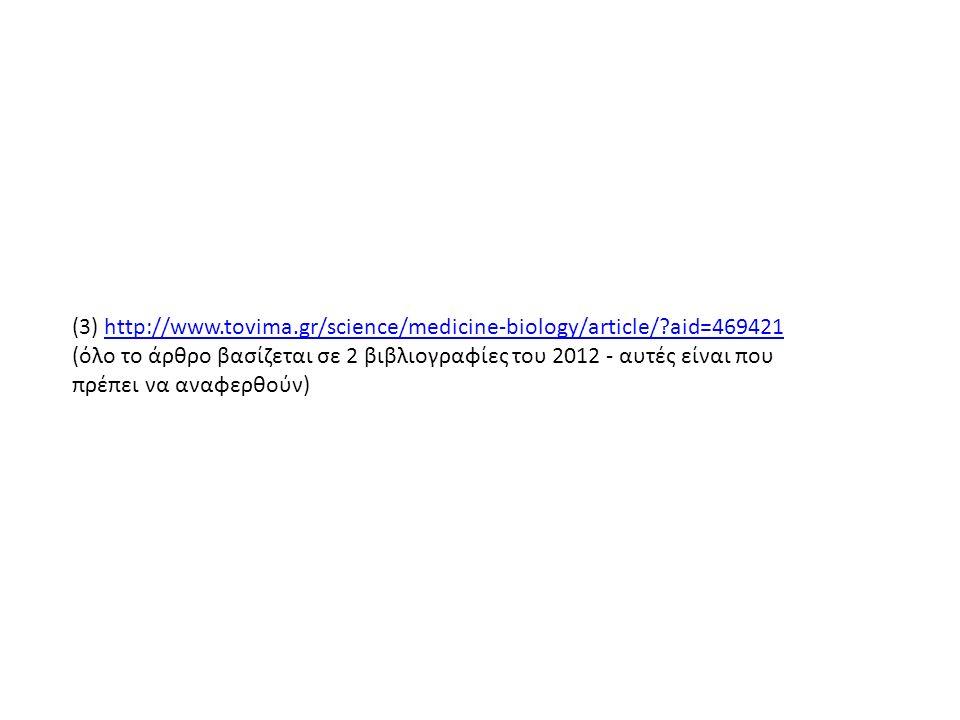 (3) http://www.tovima.gr/science/medicine-biology/article/ aid=469421http://www.tovima.gr/science/medicine-biology/article/ aid=469421 (όλο το άρθρο βασίζεται σε 2 βιβλιογραφίες του 2012 - αυτές είναι που πρέπει να αναφερθούν)