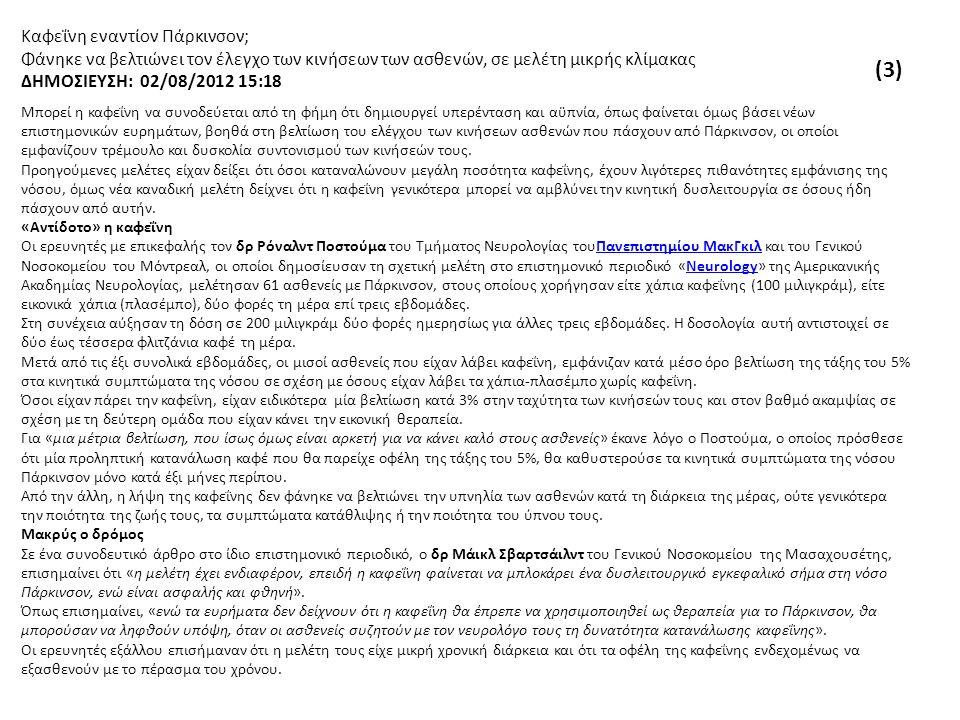 Καφεΐνη εναντίον Πάρκινσον; Φάνηκε να βελτιώνει τον έλεγχο των κινήσεων των ασθενών, σε μελέτη μικρής κλίμακας ΔΗΜΟΣΙΕΥΣΗ: 02/08/2012 15:18 Μπορεί η καφεΐνη να συνοδεύεται από τη φήμη ότι δημιουργεί υπερένταση και αϋπνία, όπως φαίνεται όμως βάσει νέων επιστημονικών ευρημάτων, βοηθά στη βελτίωση του ελέγχου των κινήσεων ασθενών που πάσχουν από Πάρκινσον, οι οποίοι εμφανίζουν τρέμουλο και δυσκολία συντονισμού των κινήσεών τους.