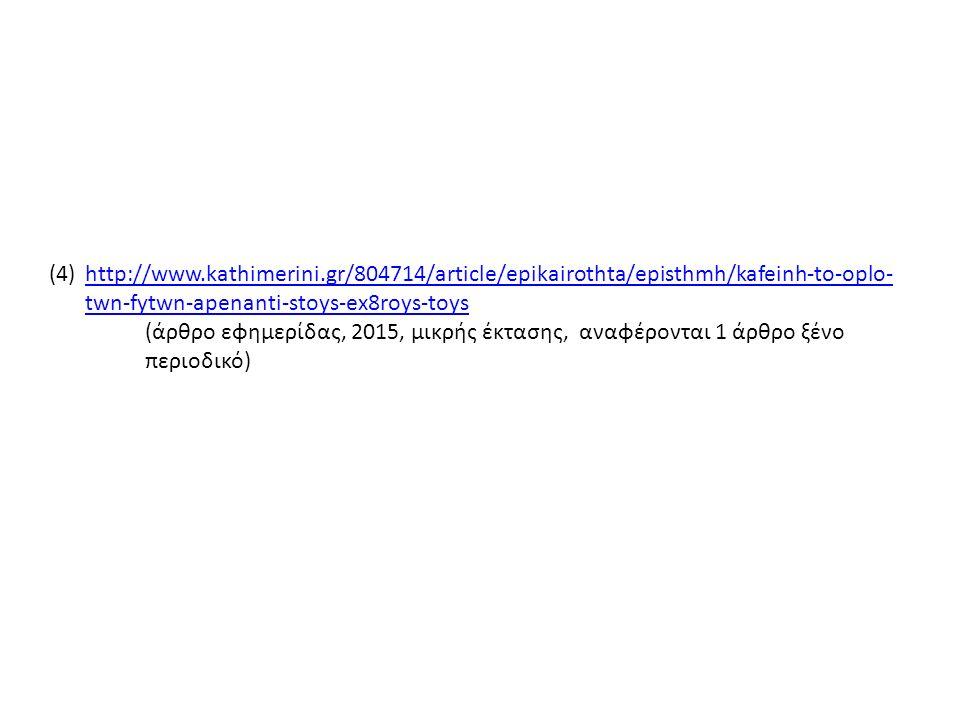 (4)http://www.kathimerini.gr/804714/article/epikairothta/episthmh/kafeinh-to-oplo- twn-fytwn-apenanti-stoys-ex8roys-toyshttp://www.kathimerini.gr/804714/article/epikairothta/episthmh/kafeinh-to-oplo- twn-fytwn-apenanti-stoys-ex8roys-toys (άρθρο εφημερίδας, 2015, μικρής έκτασης, αναφέρονται 1 άρθρο ξένο περιοδικό)